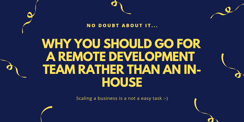 Why You Should Go for a Remote Development Team Rather than a Inhouse